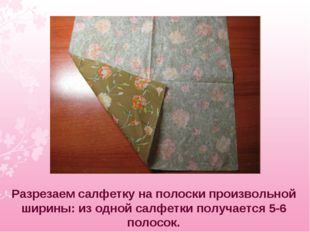 Разрезаем салфетку на полоски произвольной ширины: из одной салфетки получает