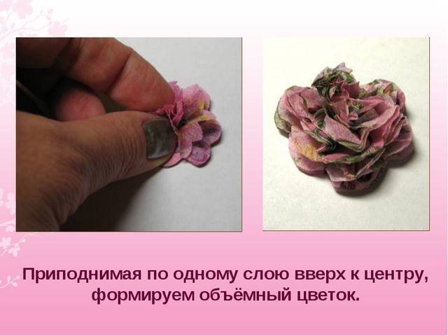 Приподнимая по одному слою вверх к центру, формируем объёмный цветок.