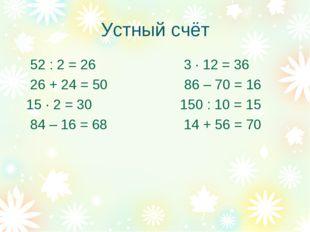 Устный счёт 52 : 2 = 26 3 · 12 = 36 26 + 24 = 50 86 – 70 = 16 15 · 2 = 30 150
