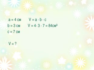 а = 4 см V = а · b · с b = 3 см V = 4· 3 · 7 = 84см³ с = 7 см V = ?