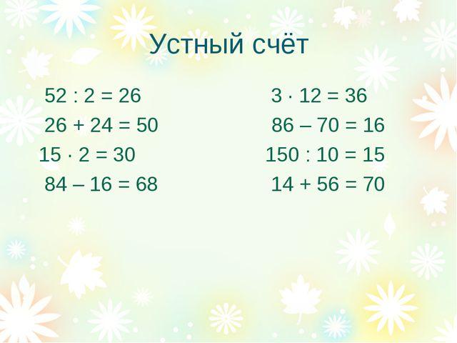 Устный счёт 52 : 2 = 26 3 · 12 = 36 26 + 24 = 50 86 – 70 = 16 15 · 2 = 30 150...
