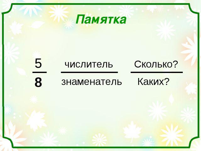 Памятка 5 8 числитель знаменатель Сколько? Каких?