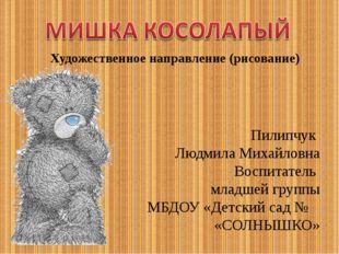 Пилипчук Людмила Михайловна Воспитатель младшей группы МБДОУ «Детский сад № «