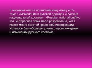 В восьмом классе по английскому языку есть тема : «Изменения в русской одежде