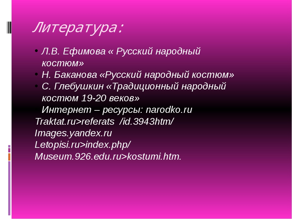 Литература: Л.В. Ефимова « Русский народный костюм» Н. Баканова «Русский наро...