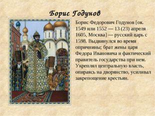 Борис Годунов Борис Федорович Годунов [ок. 1549 или 1552 — 13 (23) апреля 160