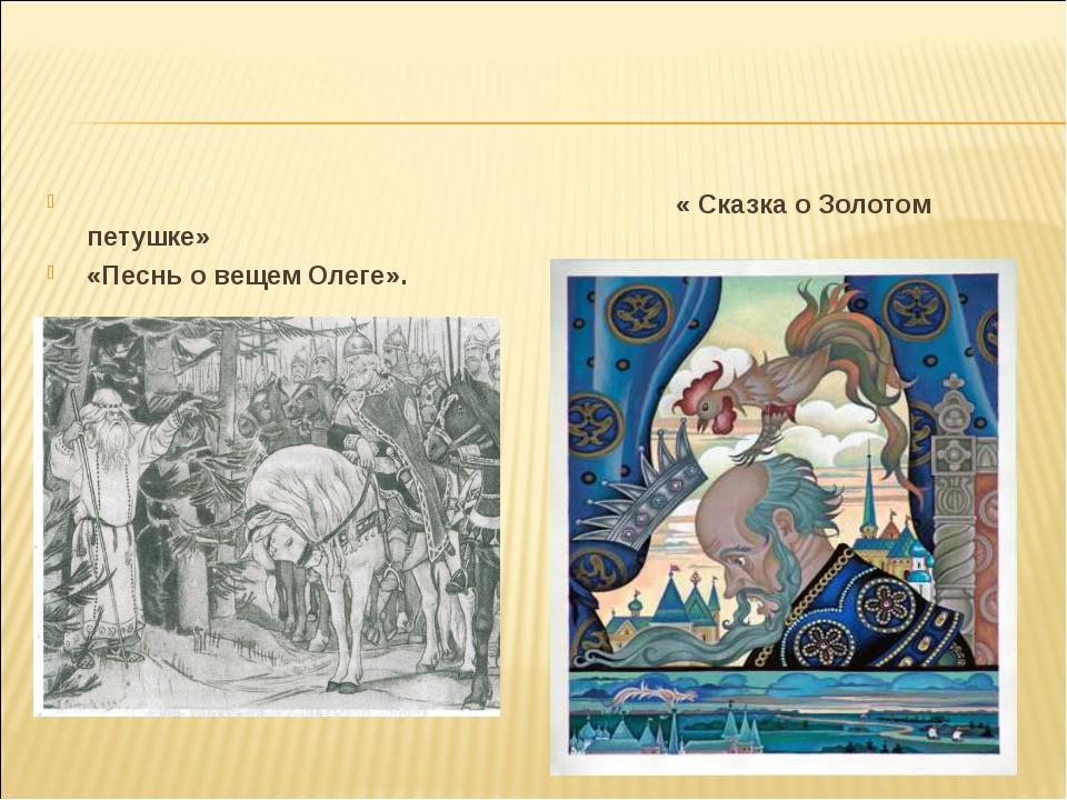 « Сказка о Золотом петушке» «Песнь о вещем Олеге».