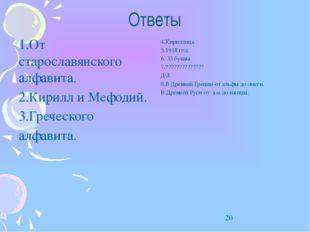 Ответы 1.От старославянского алфавита. 2.Кирилл и Мефодий. 3.Греческого алфав