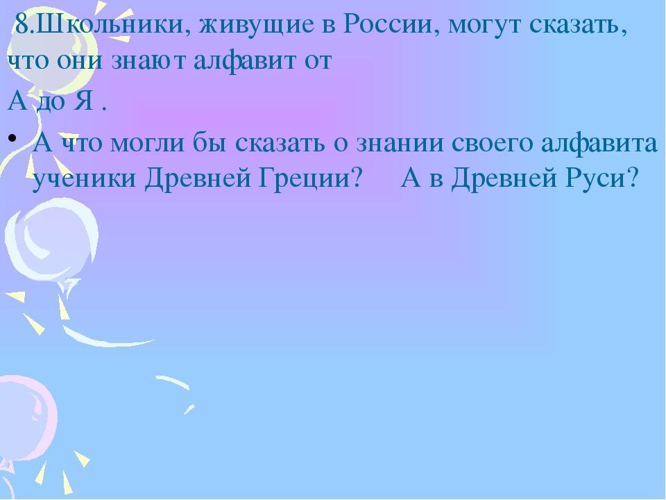 8.Школьники, живущие в России, могут сказать, что они знают алфавит от А до...