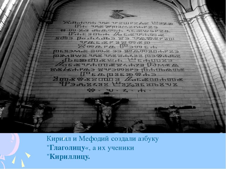 """Кирилл и Мефодий создали азбуку """"Глаголицу«, а их ученики """"Кириллицу."""