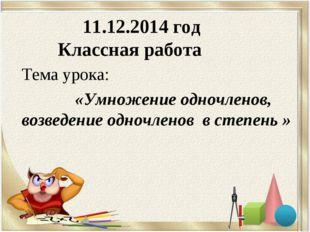 11.12.2014 год Классная работа Тема урока: «Умножение одночленов, возведение