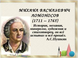 МИХАИЛ ВАСИЛЬЕВИЧ ЛОМОНОСОВ (1711 – 1765) Историк, механик, минеролог, художн