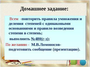 Домашнее задание: Всем -повторить правила умножения и деления степеней с один