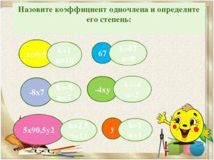 Назовите коэффициент одночлена и определите его степень: -8х7 хс4у5 67 -4ху 5