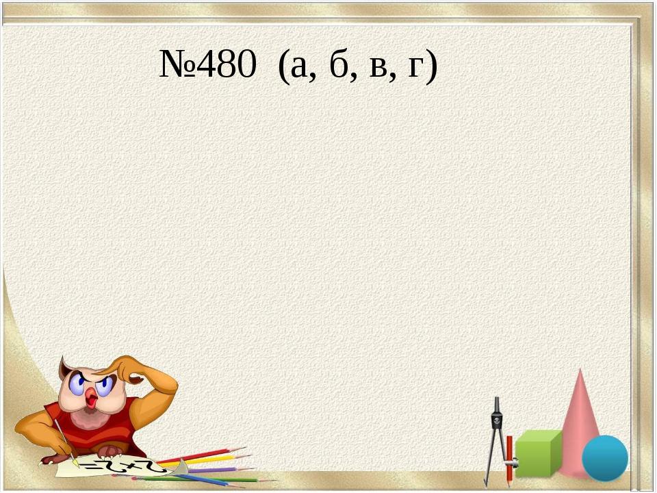 №480 (а, б, в, г)