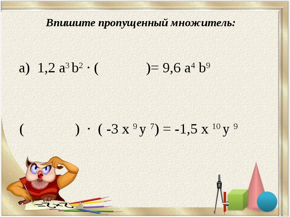 Впишите пропущенный множитель: а) 1,2 а3 b2 · ( )= 9,6 a4 b9 ( ) · ( -3 х 9...