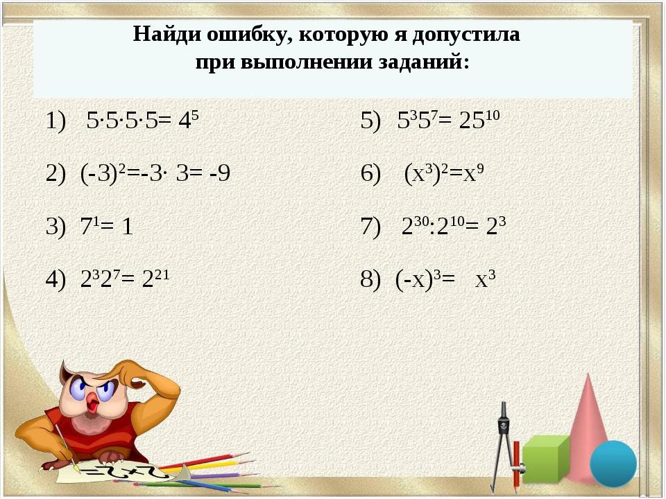 Найди ошибку, которую я допустила при выполнении заданий: 1) 5∙5∙5∙5= 45 2) (...