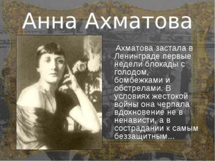 Анна Ахматова Ахматова застала в Ленинграде первые недели блокады с голодом,