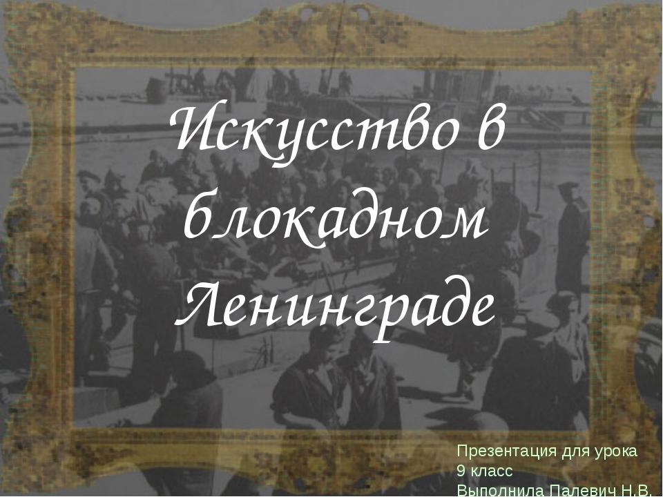 Искусство в блокадном Ленинграде Презентация для урока 9 класс Выполнила Пале...