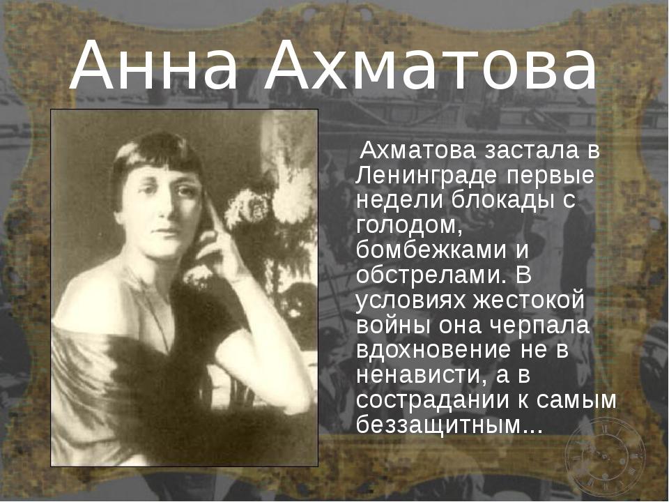 Анна Ахматова Ахматова застала в Ленинграде первые недели блокады с голодом,...