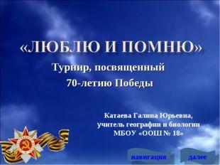 Турнир, посвященный 70-летию Победы Катаева Галина Юрьевна, учитель географии