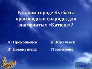 В каком городе Кузбасса производили снаряды для знаменитых «Катюш»? А) Прокоп