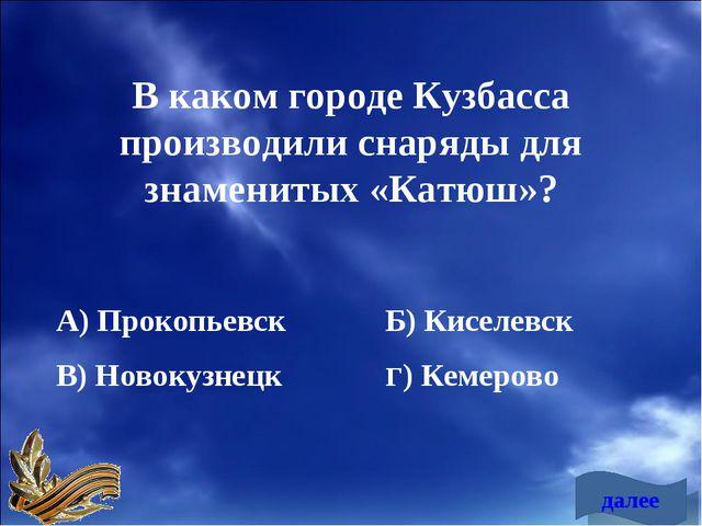 В каком городе Кузбасса производили снаряды для знаменитых «Катюш»? А) Прокоп...