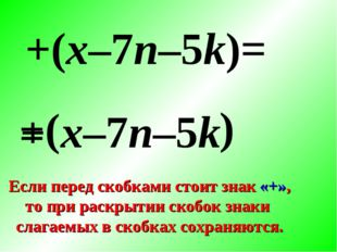 + ( +(x–7n–5k)= x–7n–5k ) Если перед скобками стоит знак «+», то при раскрыти