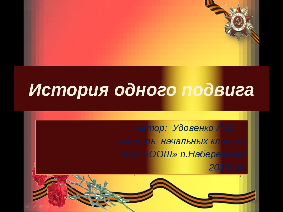 История одного подвига Автор: Удовенко Л.В. учитель начальных классов МОУ «ОО...