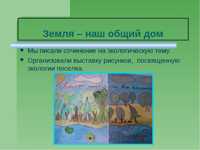 Земля – наш общий дом Мы писали сочинение на экологическую тему. Организовали...