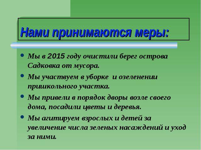 Нами принимаются меры: Мы в 2015 году очистили берег острова Садковка от мусо...