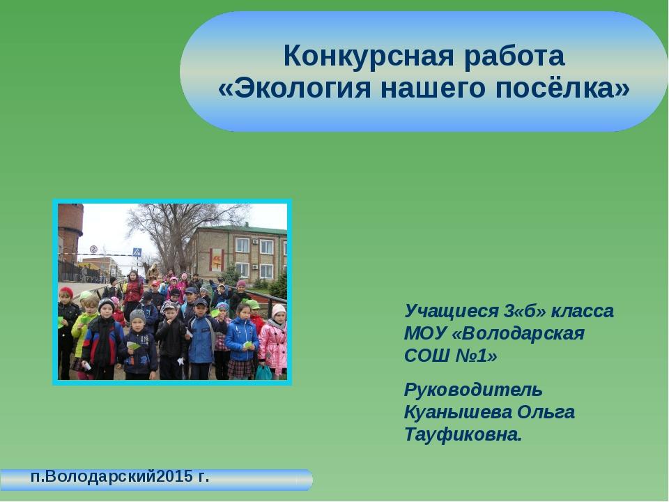 Конкурсная работа «Экология нашего посёлка» п.Володарский2015 г. Учащиеся 3«б...