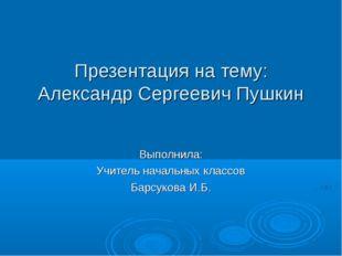 Презентация на тему: Александр Сергеевич Пушкин Выполнила: Учитель начальных