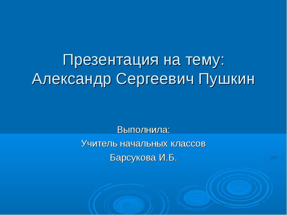 Презентация на тему: Александр Сергеевич Пушкин Выполнила: Учитель начальных...