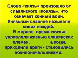 Слово «князь» произошло от славянского «конязь», что означает конный воин. Кн