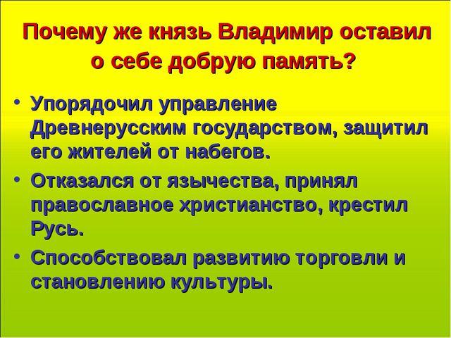 Почему же князь Владимир оставил о себе добрую память? Упорядочил управление...