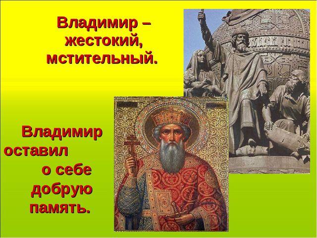 Владимир – жестокий, мстительный. Владимир оставил о себе добрую память.