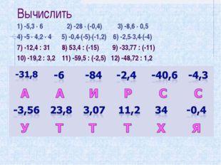 Вычислить 1) -5,3 ∙ 6 2) -28 ∙ (-0,4) 3) -8,6 ∙ 0,5 4) -5 ∙ 4,2 ∙ 4 5) -0,4∙(