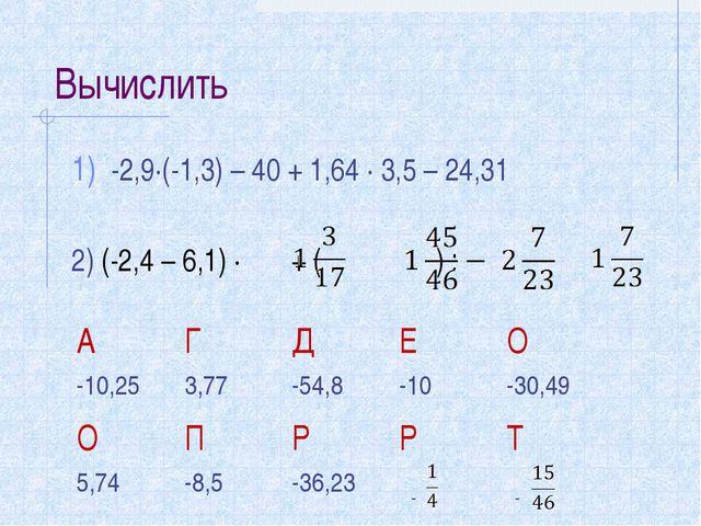 Вычислить -2,9∙(-1,3) – 40 + 1,64 ∙ 3,5 – 24,31 2) (-2,4 – 6,1) ∙ + ( ) : АГ...