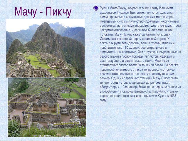 Мачу - Пикчу Руины Мачу-Пикчу, открытые в 1911 году Йельским археологом Гирам...