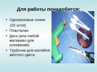 Для работы понадобится: Одноразовые ложки (20 штук) Пластилин Диск (или любой