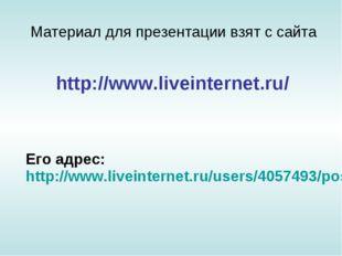 Материал для презентации взят с сайта Его адрес: http://www.liveinternet.ru/u