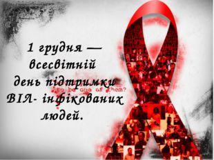1 грудня — всесвітній день підтримки ВІЛ- інфікованих людей.