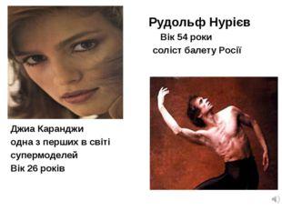 Рудольф Нурієв Вік 54 роки соліст балету Росії Джиа Каранджи одна з перших в