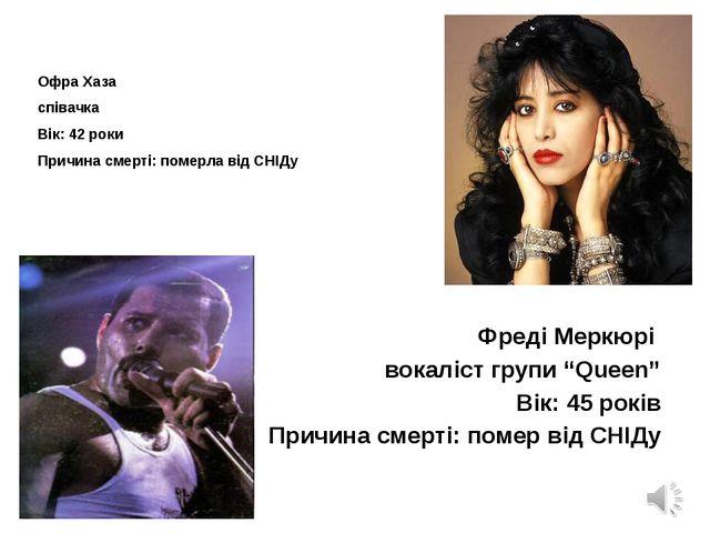 Офра Хаза співачка Вік: 42 роки Причина смерті: померла від СНІДу Фреді Мерк...