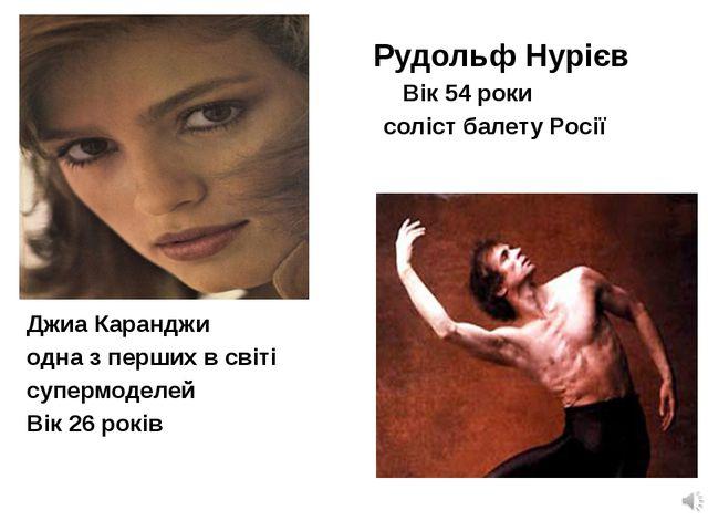 Рудольф Нурієв Вік 54 роки соліст балету Росії Джиа Каранджи одна з перших в...