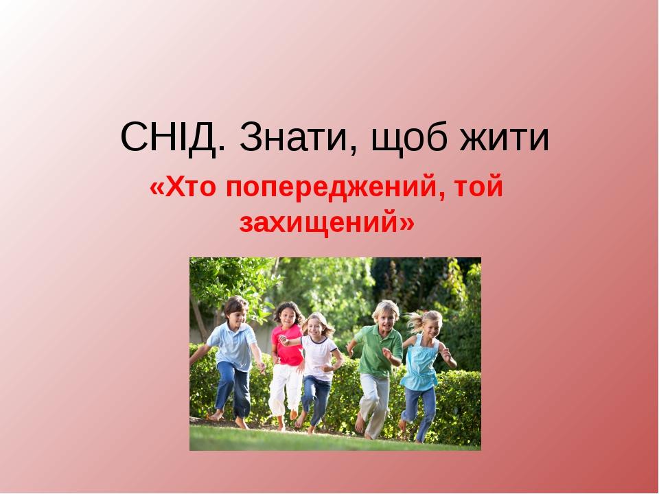 СНІД. Знати, щоб жити «Хто попереджений, той захищений»