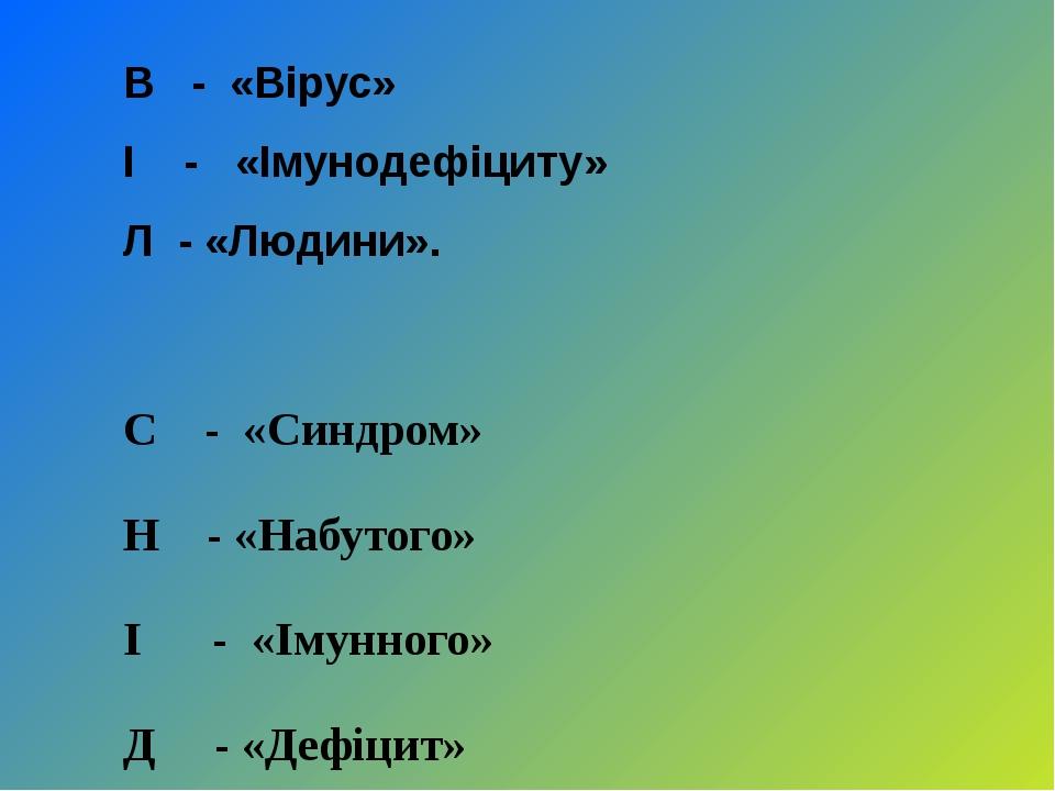 В - «Вірус» І - «Імунодефіциту» Л - «Людини». С - «Синдром» Н - «Набутого» І...