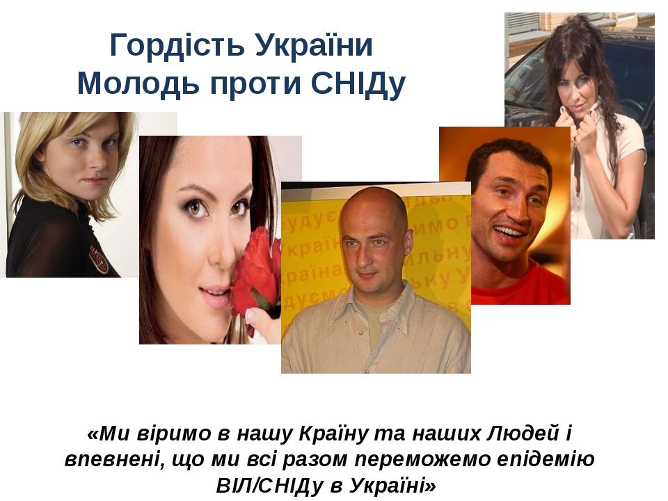 Гордість України Молодь проти СНІДу «Ми віримо в нашу Країну та наших Людей і...