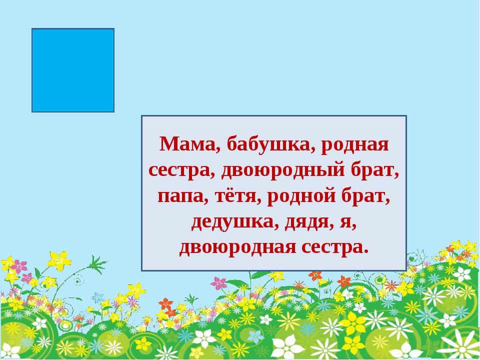 Мама, бабушка, родная сестра, двоюродный брат, папа, тётя, родной брат, дедуш...